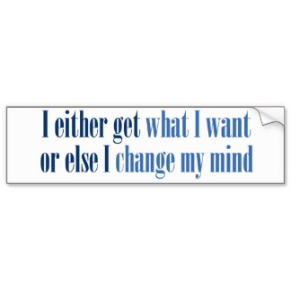 i_either_get_what_i_want_bumper_sticker-r4eb6678fe0bb47518b9657cfa303c5f2_v9wht_8byvr_324